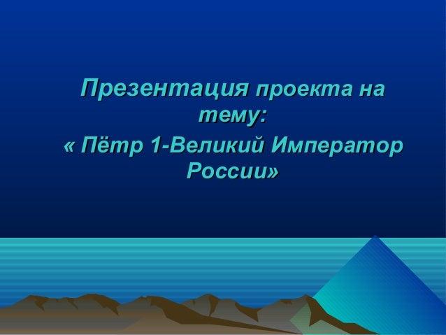 Презентация проекта на           тему:« Пётр 1-Великий Император          России»