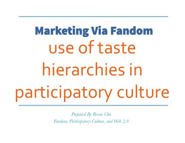 Marketing Via Fandom use	   of	   taste	    hierarchies	   in	    participatory	   culture	    Prepared By Bessie Chu Fand...