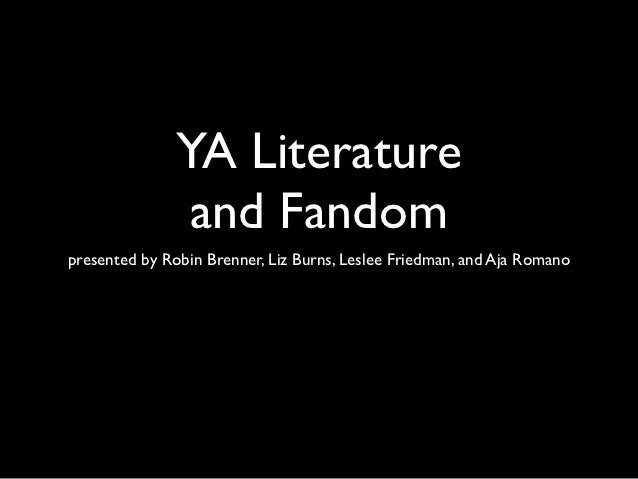 YA Literature                and Fandompresented by Robin Brenner, Liz Burns, Leslee Friedman, and Aja Romano