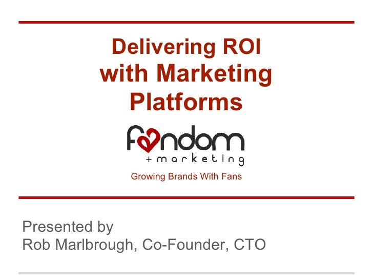 Delivering ROI         with Marketing           Platforms             Growing Brands With FansPresented byRob Marlbrough, ...