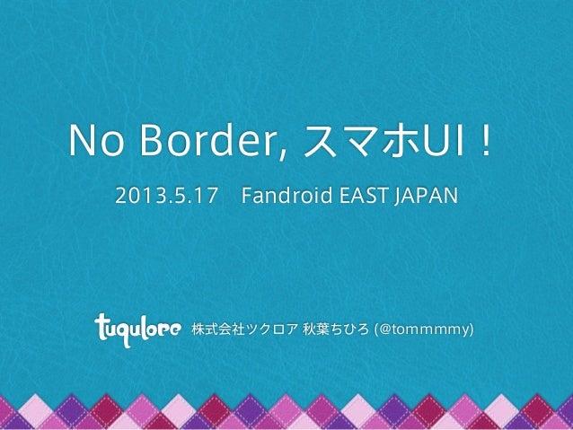 No Border, スマホUI!2013.5.17 Fandroid EAST JAPAN株式会社ツクロア 秋葉ちひろ (@tommmmy)