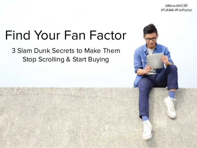 Find Your Fan Factor 3 Slam Dunk Secrets to Make Them Stop Scrolling & Start Buying @MeredithCSP #TriAMA #FanFactor