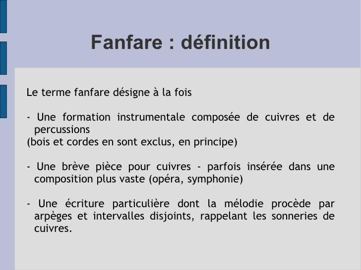 Fanfare : définition Le terme fanfare désigne à la fois  - Une formation instrumentale composée de cuivres et de percussio...