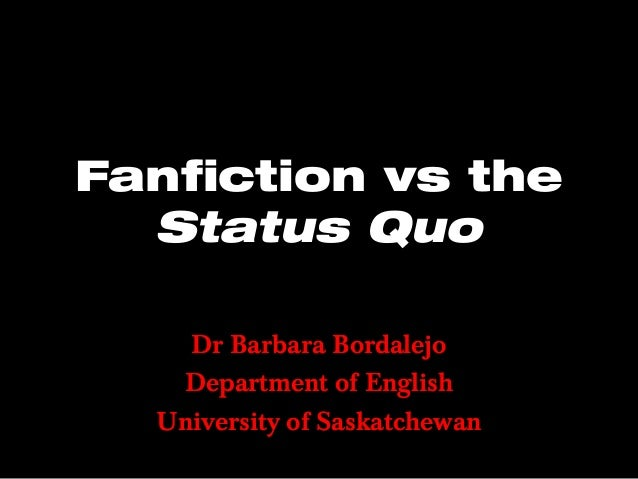 Fanfiction vs the Status Quo Dr Barbara Bordalejo Department of English University of Saskatchewan