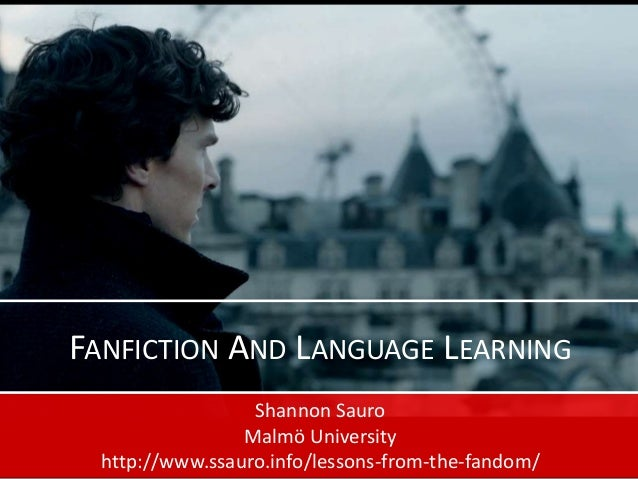 FANFICTION AND LANGUAGE LEARNING Shannon Sauro Malmö University http://www.ssauro.info/lessons-from-the-fandom/