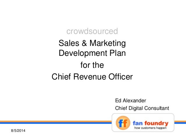 crowdsourced Sales & Marketing Development Plan for the Chief Revenue Officer 18/5/2014 Ed Alexander Chief Digital Consult...