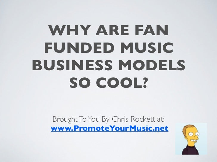 WHY ARE FAN FUNDED MUSICBUSINESS MODELS    SO COOL? Brought To You By Chris Rockett at: www.PromoteYourMusic.net
