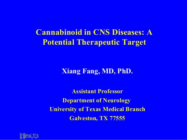 Cannabinoid in CNS Diseases: A Potential Therapeutic Target Xiang Fang, MD, PhD. Assistant Professor Department of Neurolo...