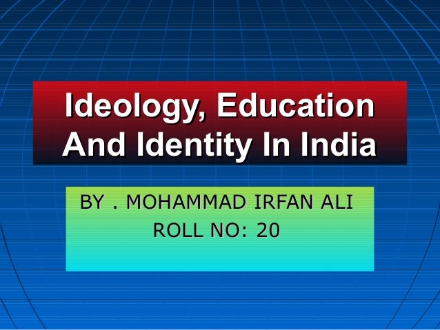 Ideology, EducationIdeology, Education And Identity In IndiaAnd Identity In India BY . MOHAMMAD IRFAN ALIBY . MOHAMMAD IRF...