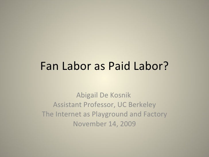 Fan Labor as Paid Labor? Abigail De Kosnik  Assistant Professor, UC Berkeley The Internet as Playground and Factory Novemb...