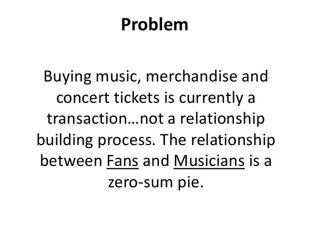 Problem Buying music, merchandise and   concert tickets is currently a transaction…not a relationshipbuilding process. The...