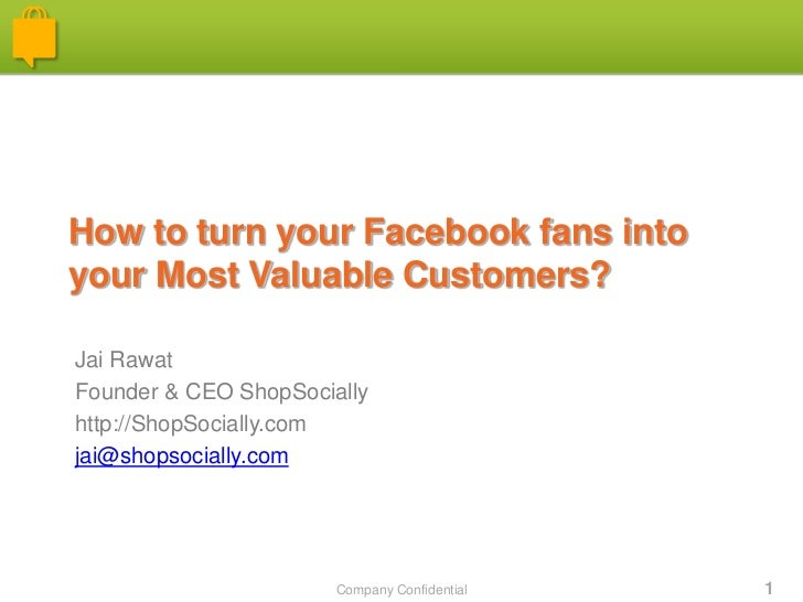 How to turn your Facebook fans intoyour Most Valuable Customers?Jai RawatFounder & CEO ShopSociallyhttp://ShopSocially.com...