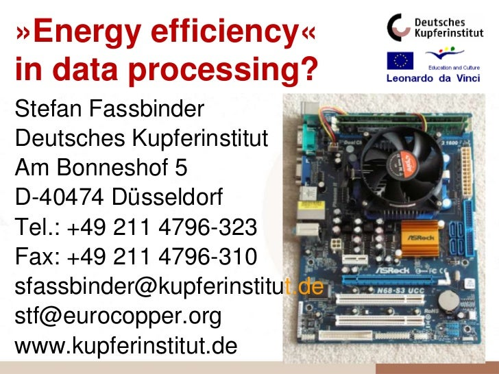 »Energy efficiency«in data processing?Stefan FassbinderDeutsches KupferinstitutAm Bonneshof 5D-40474 DüsseldorfTel.: +49 2...