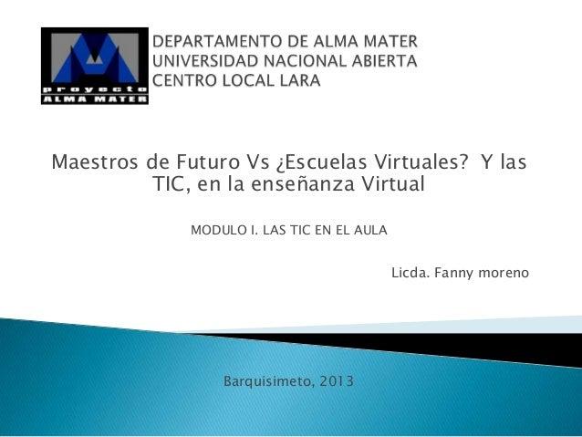 Maestros de Futuro Vs ¿Escuelas Virtuales? Y las TIC, en la enseñanza Virtual MODULO I. LAS TIC EN EL AULA Licda. Fanny mo...