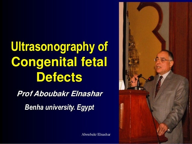 Ultrasonography of Congenital fetal Defects Prof Aboubakr Elnashar Benha university. Egypt Aboubakr Elnashar