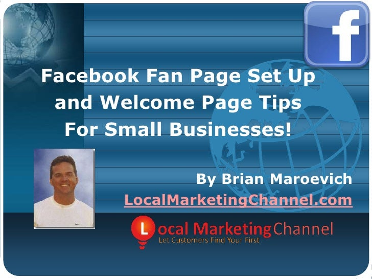 Facebook Fan Page Set Up<br />and Welcome Page Tips<br />For Small Businesses!<br />By Brian Maroevich<br />LocalMarketing...