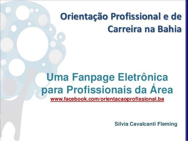 Uma Fanpage Eletrônica para Profissionais da Área www.facebook.com/orientacaoprofissional.ba Silvia Cavalcanti Fleming Ori...