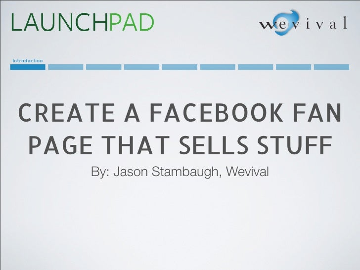 Introduction CREATE A FACEBOOK FAN  PAGE THAT SELLS STUFF               By: Jason Stambaugh, Wevival