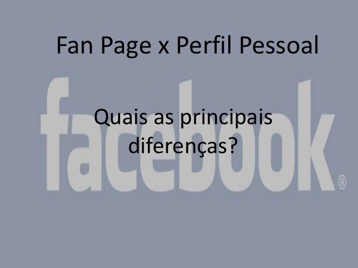 Fan Page x Perfil Pessoal<br />Quais as principais diferenças?<br />