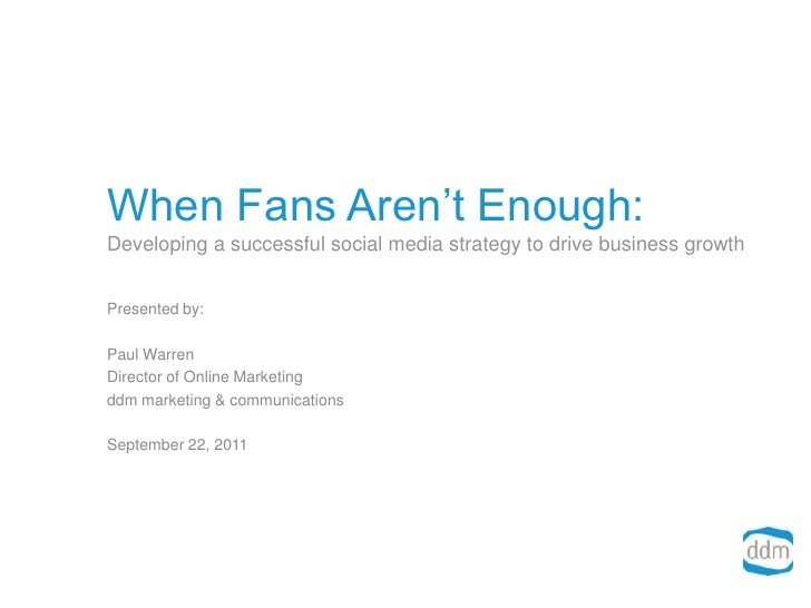 When Fans Aren't Enough:Developing a successful social media strategy to drive business growth<br />Presented by:<br />Pau...