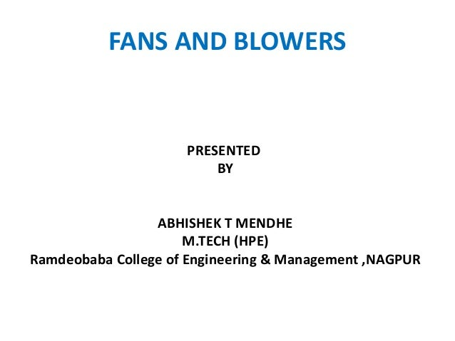 PRESENTED BY ABHISHEK T MENDHE M.TECH (HPE) Ramdeobaba College of Engineering & Management ,NAGPUR FANS AND BLOWERS