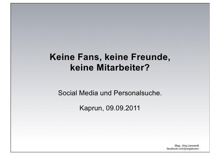 Keine Fans, keine Freunde,    keine Mitarbeiter? Social Media und Personalsuche.       Kaprun, 09.09.2011                 ...