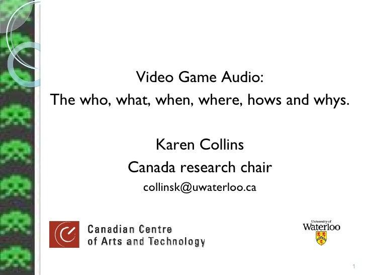 <ul><li>Video Game Audio: </li></ul><ul><li>The who, what, when, where, hows and whys. </li></ul><ul><li>Karen Collins </l...