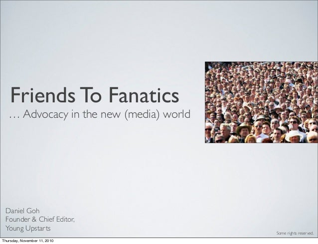 Friends To Fanatics … Advocacy in the new (media) world Daniel Goh Founder & Chief Editor, Young Upstarts Some rights rese...
