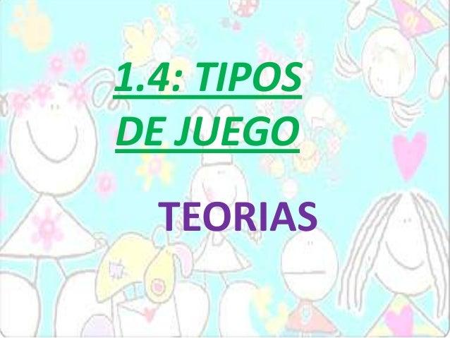 1.4: TIPOS DE JUEGO TEORIAS