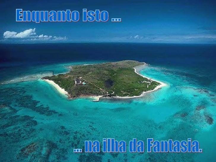 Enquanto isto ... ... na ilha da Fantasia.