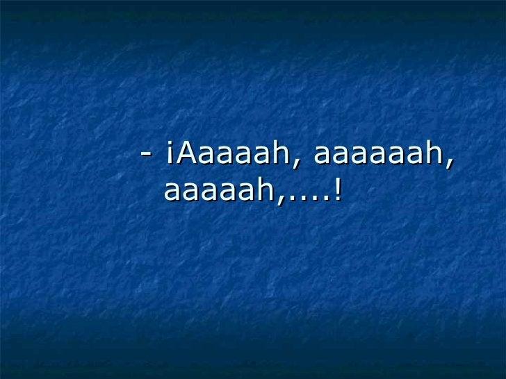 - ¡Aaaaah, aaaaaah, aaaaah,....!