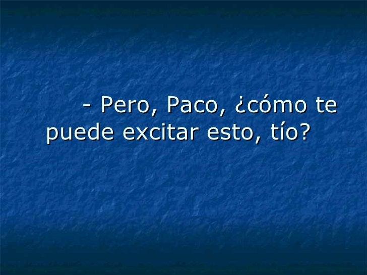 - Pero, Paco, ¿cómo te puede excitar esto, tío?