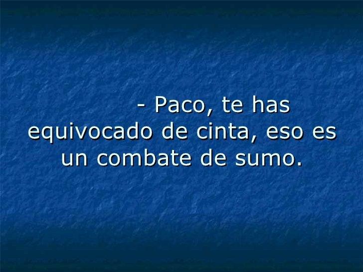 - Paco, te has equivocado de cinta, eso es un combate de sumo.