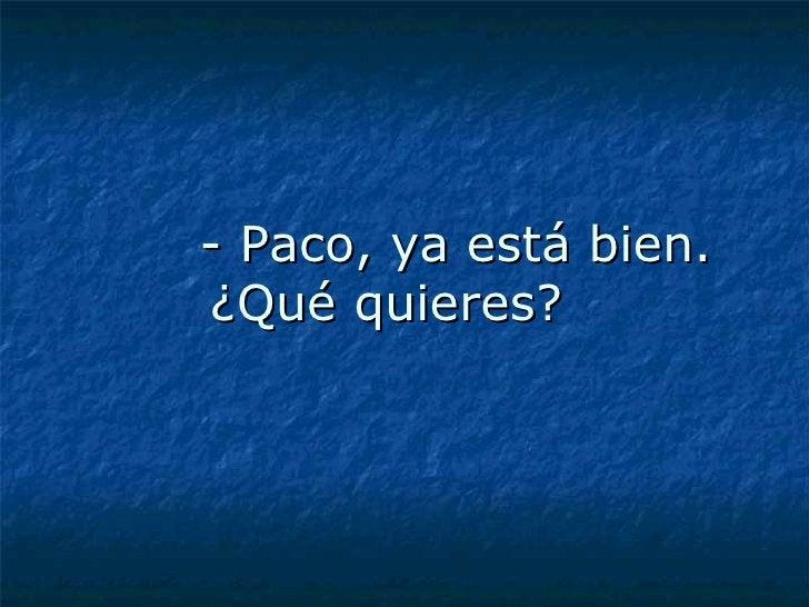 - Paco, ya está bien. ¿Qué quieres?