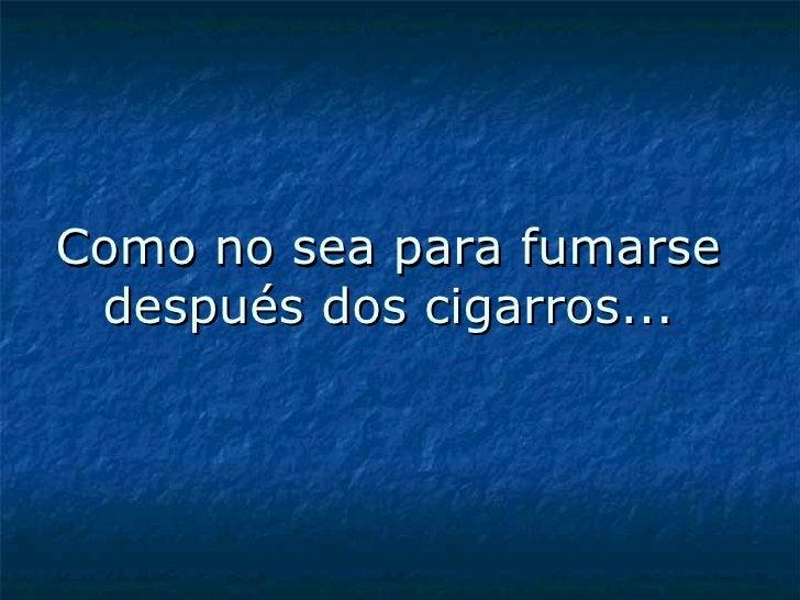 Como no sea para fumarse después dos cigarros...