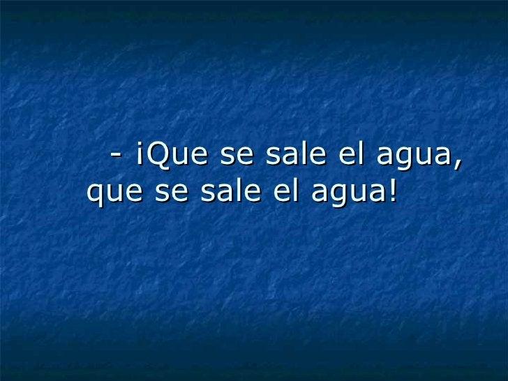 - ¡Que se sale el agua, que se sale el agua!