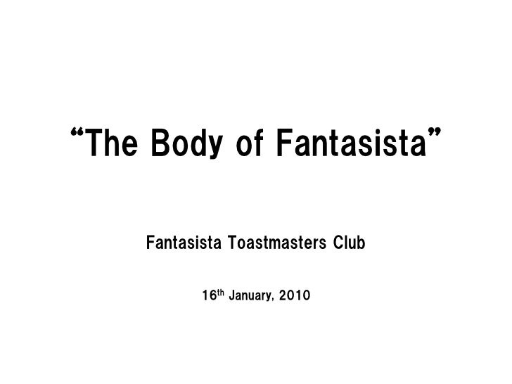 """The Body of Fantasista""       Fantasista Toastmasters Club              16th January, 2010"