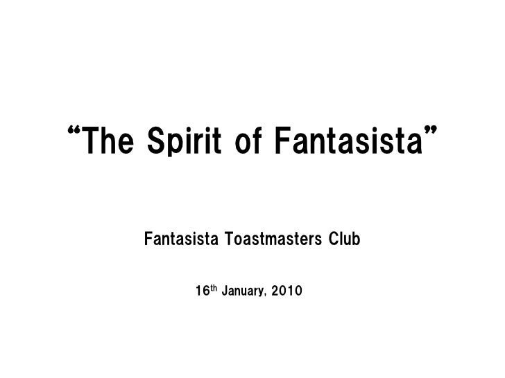 """The Spirit of Fantasista""       Fantasista Toastmasters Club             16th January, 2010"