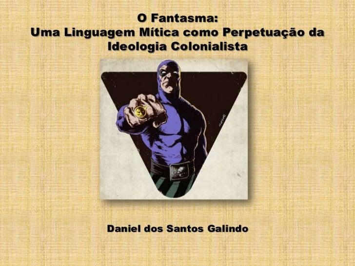 O Fantasma: <br />Uma Linguagem Mítica como Perpetuação da Ideologia Colonialista<br />Daniel dos Santos Galindo<br />