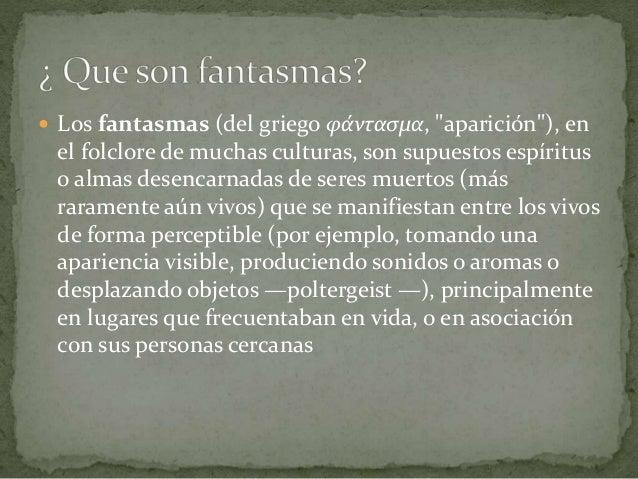 """ Los fantasmas (del griego φάντασμα, """"aparición""""), en el folclore de muchas culturas, son supuestos espíritus o almas des..."""