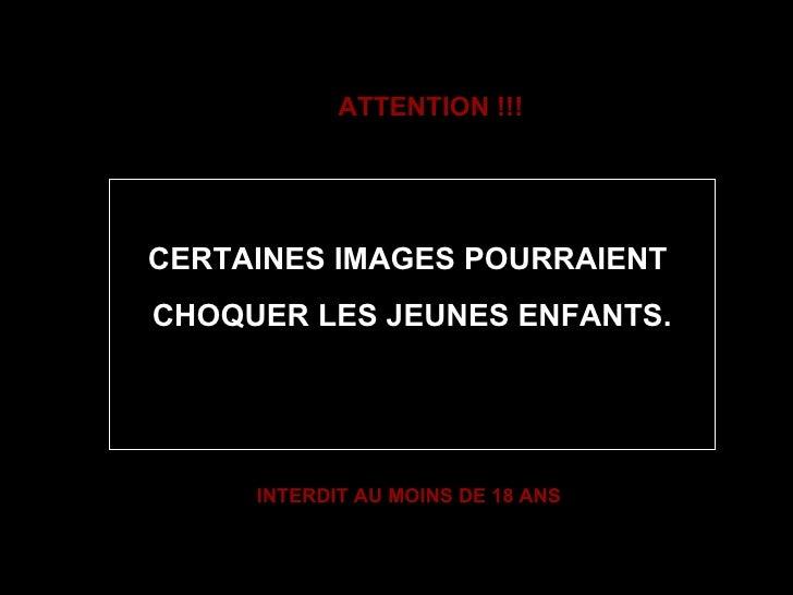 ATTENTION !!! CERTAINES IMAGES POURRAIENT  CHOQUER LES JEUNES ENFANTS. INTERDIT AU MOINS DE 18 ANS
