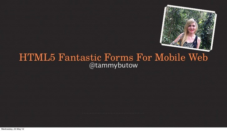 HTML5 Fantastic Forms For Mobile Web                            @tammybutowWednesday, 23 May 12