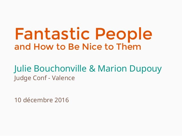 Fantastic People and How to Be Nice to Them Julie Bouchonville & Marion Dupouy Judge Conf - Valence 10 décembre 2016