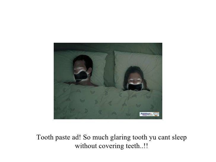 Tooth paste ad! So much glaring tooth yu cant sleep without covering teeth..!!