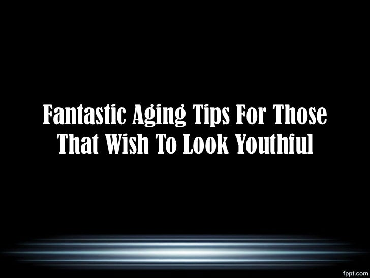 Fantastic Aging Tips For Those That Wish To Look Youthful