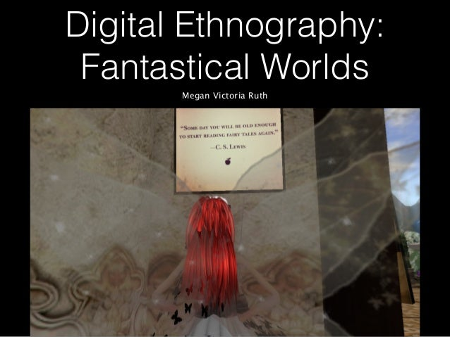 Digital Ethnography: Fantastical Worlds Megan Victoria Ruth