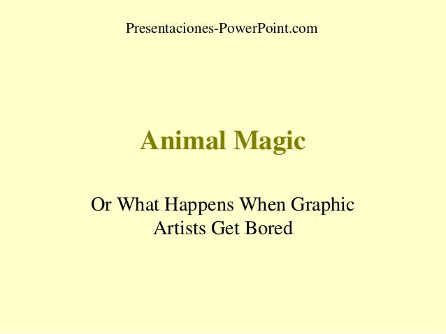 Presentaciones-PowerPoint.com  Animal Magic Or What Happens When Graphic Artists Get Bored