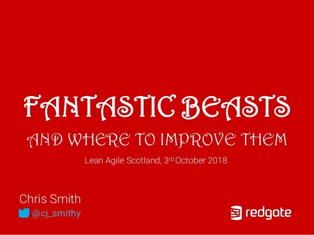 FANTASTIC BEASTS AND WHERE TO IMPROVE THEM Chris Smith @cj_smithy Lean Agile Scotland, 3rd October 2018