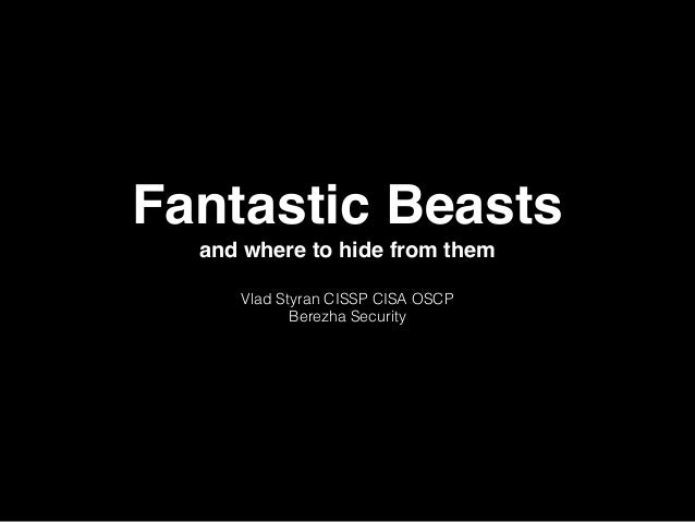 Fantastic Beasts and where to hide from them Vlad Styran CISSP CISA OSCP Berezha Security