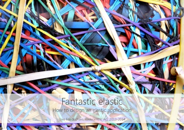 Fantastic elastic How to design an elastic application  Uwe Friedrichsen, codecentric AG, 2013-2014